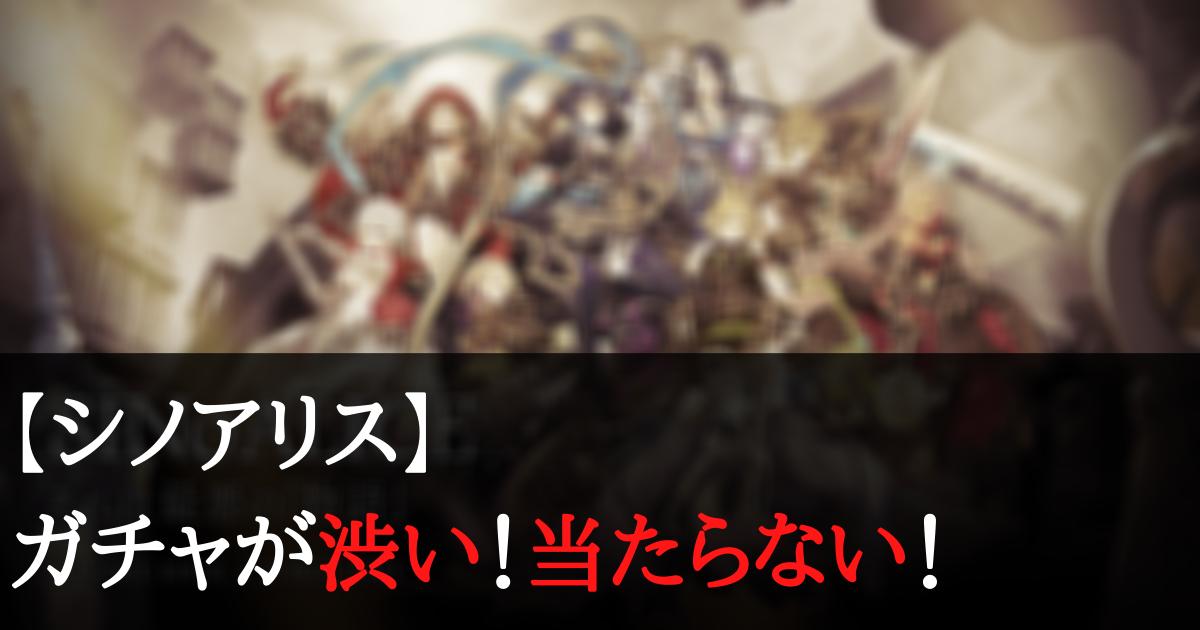 【シノアリス】ガチャが渋い!当たらない!爆死する人が多い理由は何?