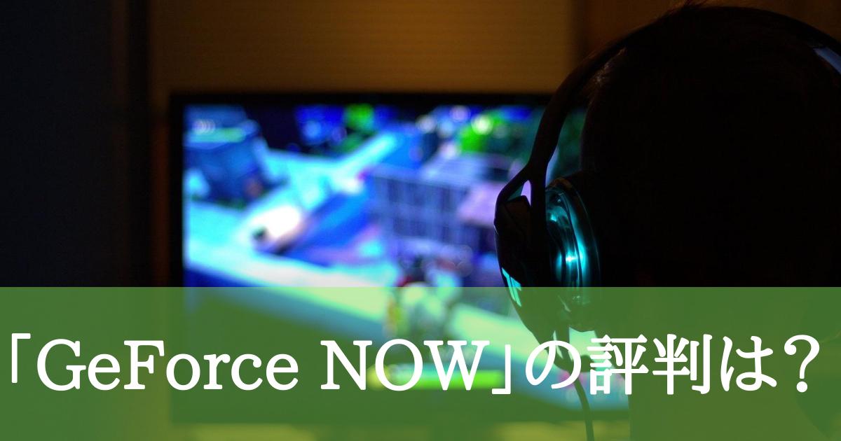 【GeForce NOW】評判は?使ってみたユーザーの良い声・悪い声は?