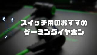【ゲーミングイヤホン】スイッチ用に最適なおすすめモデル4選!
