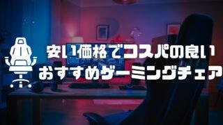 【ゲーミングチェア】安い価格でコスパの良いおすすめモデル6選!