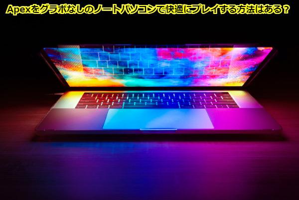 Apexをグラボなしのノートパソコンで快適にプレイする方法はある?