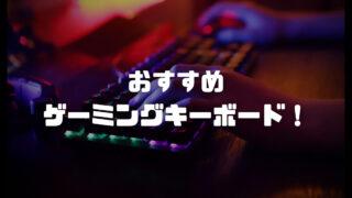 ゲーミングキーボードのおすすめモデルを軸別・安い価格・テンキーレスで紹介!