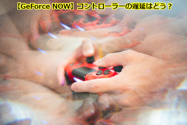 【GeForce NOW】コントローラーの遅延はどう?