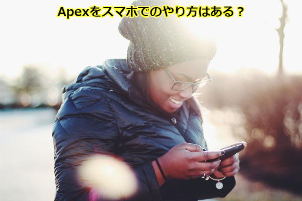 Apexをスマホでのやり方はある?